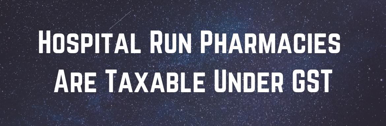 Hospital Run Pharmacies Are Taxable Under GST