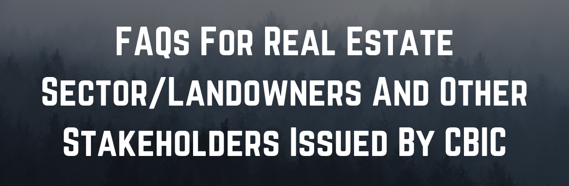 FAQs For Real Estate Sector:Landowners And Other Stakeholders Issued By CBIC