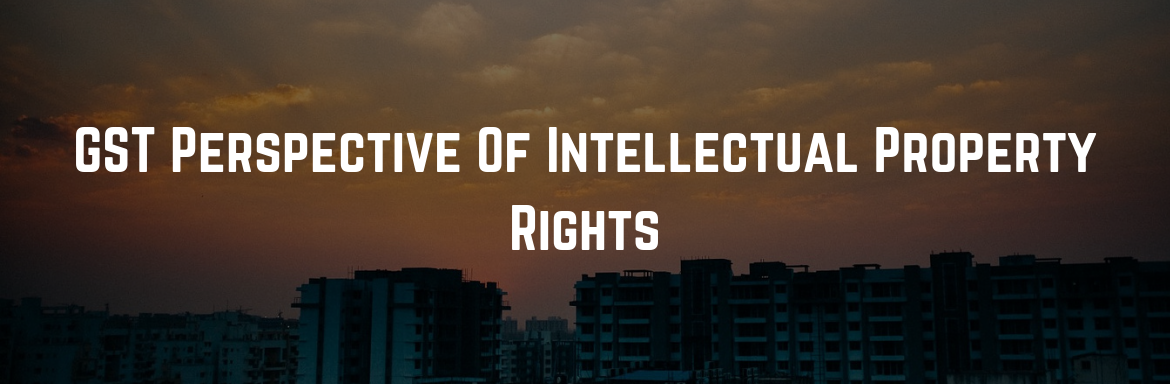 GST Perspective Of Intellectual Property Rights